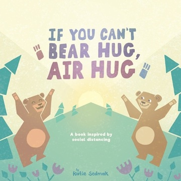 If You Can't Bear Hug, Air Hug:<br> A Book Inspired by Social Distancing<br>Katie Sedmak